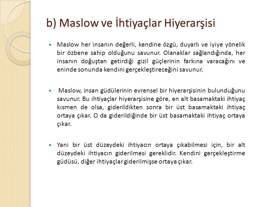 b) Maslow ve İhtiyaçlar Hiyerarşisi Maslow her insanın değerli, kendine özgü, duyarlı ve iyiye yönelik bir özbene sahip olduğunu savunur. Olanaklar sa