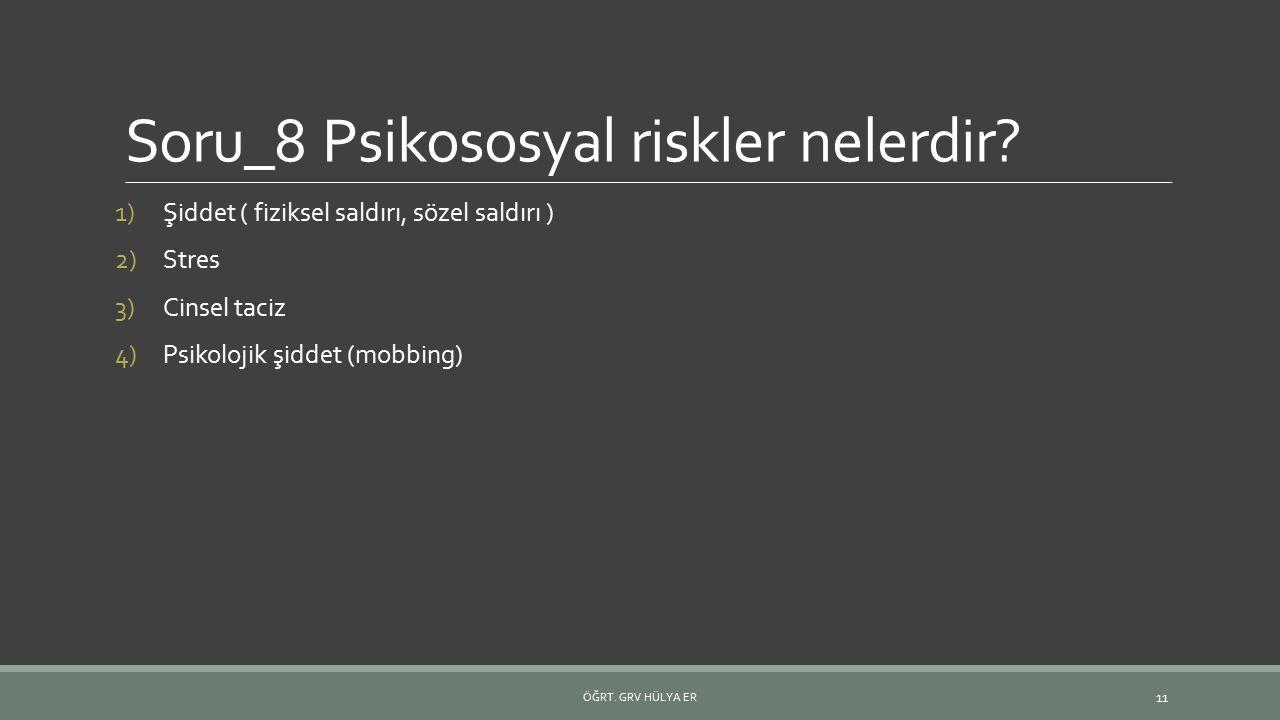 Soru_8 Psikososyal riskler nelerdir? 1)Şiddet ( fiziksel saldırı, sözel saldırı ) 2)Stres 3)Cinsel taciz 4)Psikolojik şiddet (mobbing) ÖĞRT. GRV HÜLYA