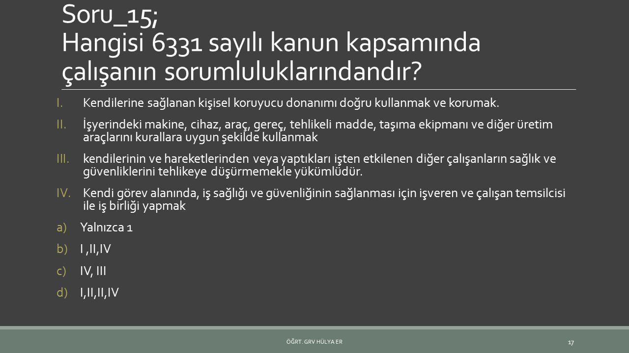 Soru_15; Hangisi 6331 sayılı kanun kapsamında çalışanın sorumluluklarındandır? I.Kendilerine sağlanan kişisel koruyucu donanımı doğru kullanmak ve kor