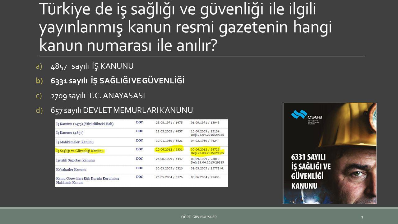 Türkiye de iş sağlığı ve güvenliği ile ilgili yayınlanmış kanun resmi gazetenin hangi kanun numarası ile anılır? a)4857 sayılı İŞ KANUNU b)6331 sayılı