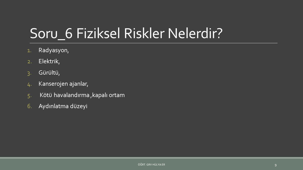 Soru_6 Fiziksel Riskler Nelerdir? 1.Radyasyon, 2.Elektrik, 3.Gürültü, 4.Kanserojen ajanlar, 5. Kötü havalandırma,kapalı ortam 6.Aydınlatma düzeyi ÖĞRT