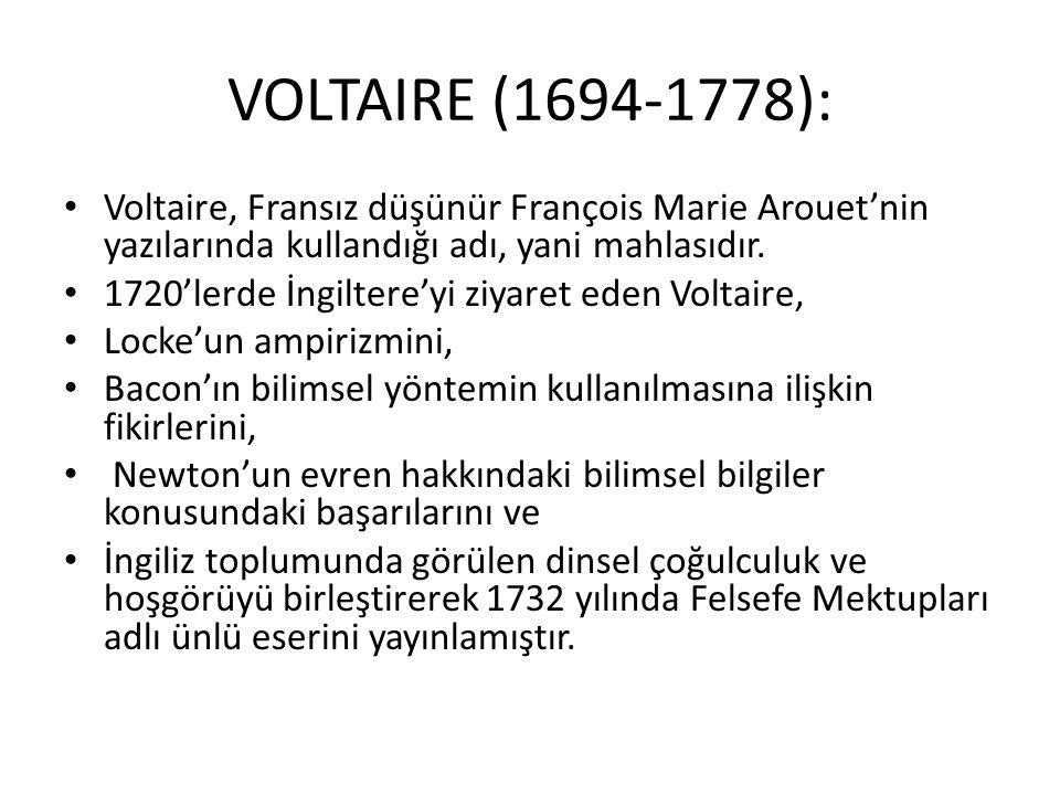 VOLTAIRE (1694-1778): Voltaire, Fransız düşünür François Marie Arouet'nin yazılarında kullandığı adı, yani mahlasıdır. 1720'lerde İngiltere'yi ziyaret