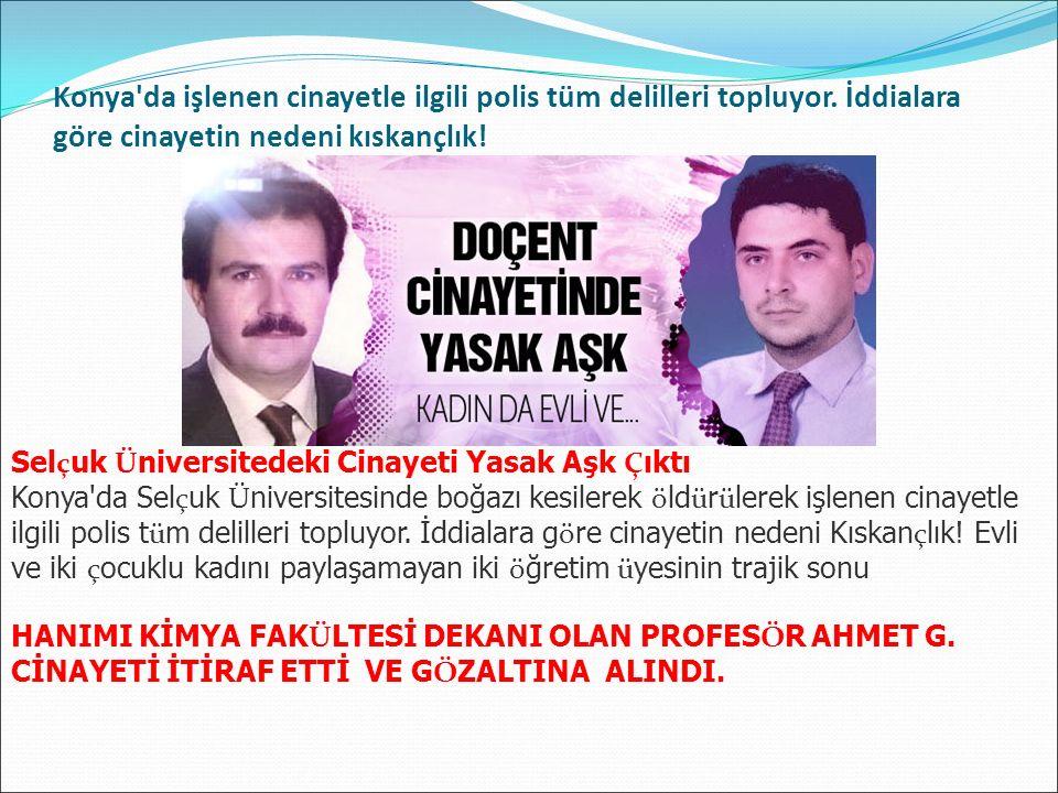 Konya'da işlenen cinayetle ilgili polis tüm delilleri topluyor. İddialara göre cinayetin nedeni kıskançlık! Sel ç uk Ü niversitedeki Cinayeti Yasak Aş