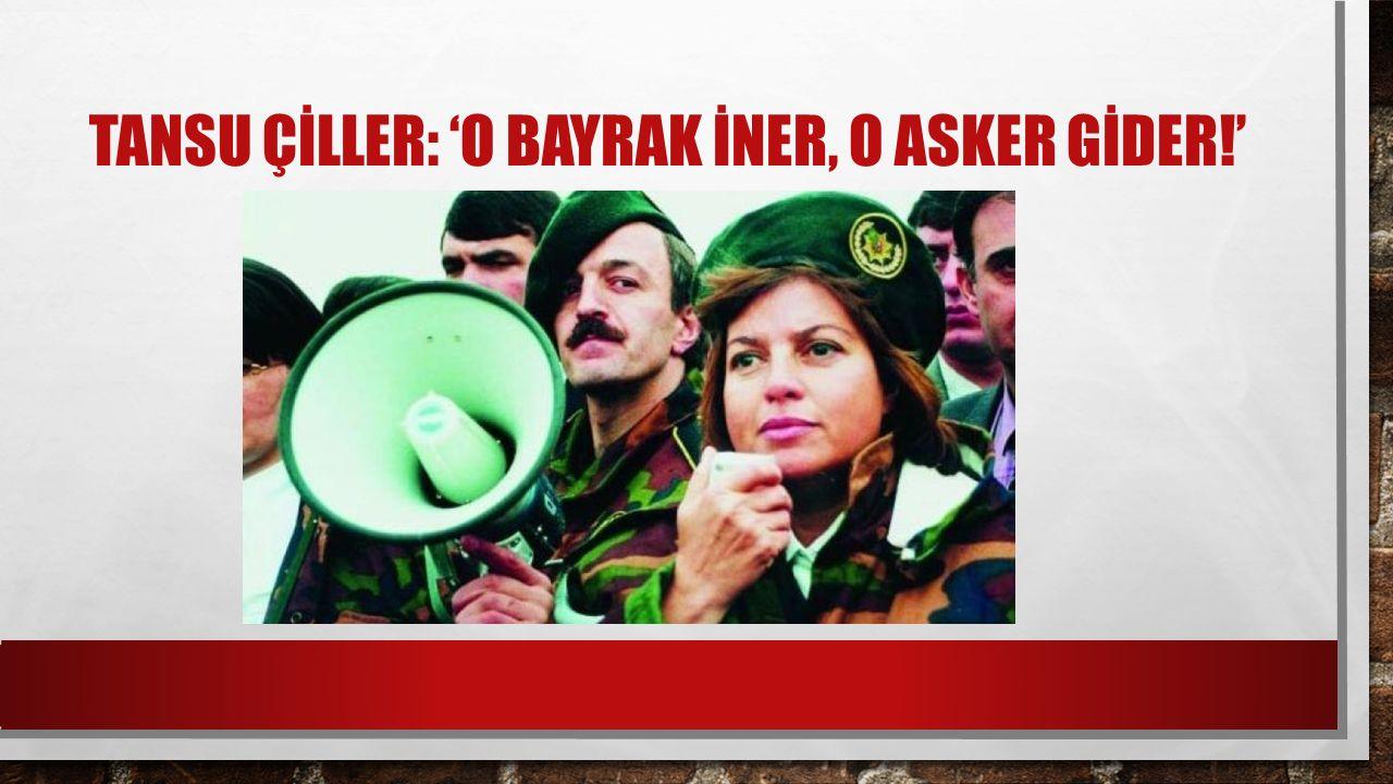 TANSU ÇİLLER: 'O BAYRAK İNER, O ASKER GİDER!'
