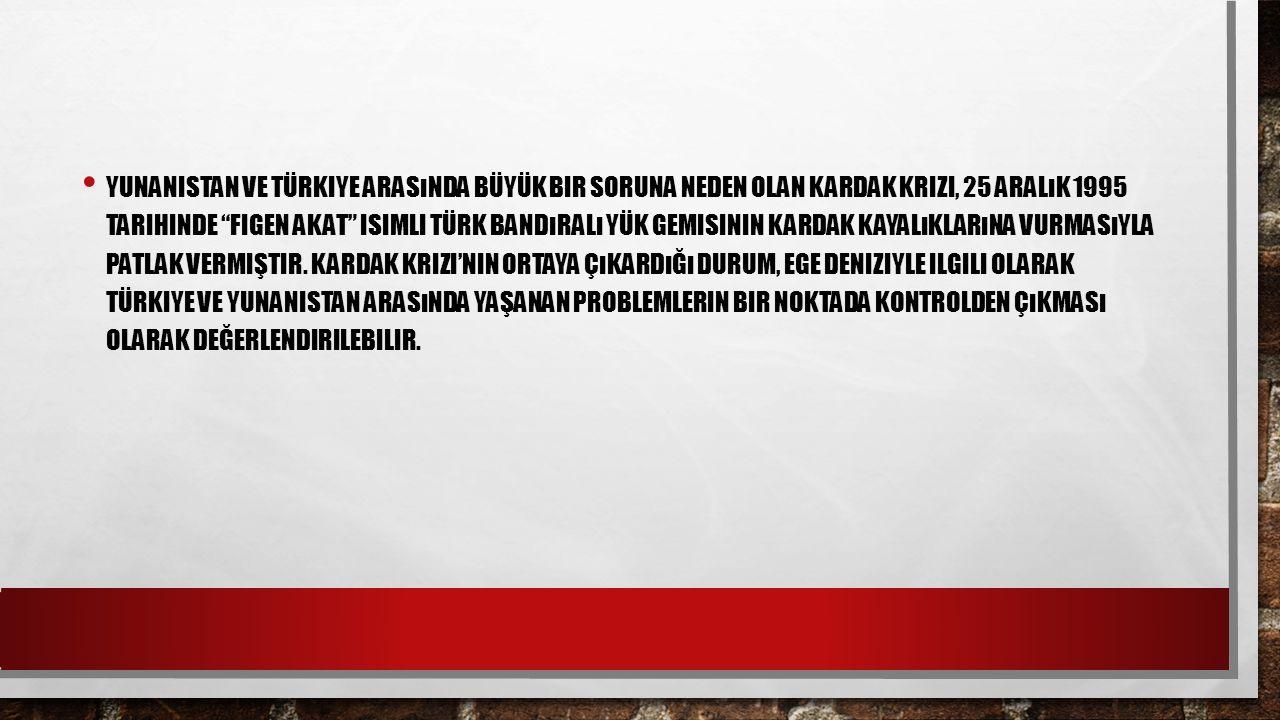 """YUNANISTAN VE TÜRKIYE ARASıNDA BÜYÜK BIR SORUNA NEDEN OLAN KARDAK KRIZI, 25 ARALıK 1995 TARIHINDE """"FIGEN AKAT"""" ISIMLI TÜRK BANDıRALı YÜK GEMISININ KAR"""