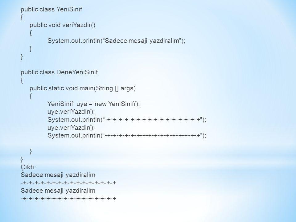 public class YeniSinif { public void veriYazdir() { System.out.println( Sadece mesaji yazdiralim ); } public class DeneYeniSinif { public static void main(String [] args) { YeniSinif uye = new YeniSinif(); uye.veriYazdir(); System.out.println( -+-+-+-+-+-+-+-+-+-+-+-+-+-+-+-+ ); uye.veriYazdir(); System.out.println( -+-+-+-+-+-+-+-+-+-+-+-+-+-+-+-+ ); } Çıktı: Sadece mesaji yazdiralim -+-+-+-+-+-+-+-+-+-+-+-+-+-+-+-+ Sadece mesaji yazdiralim -+-+-+-+-+-+-+-+-+-+-+-+-+-+-+-+