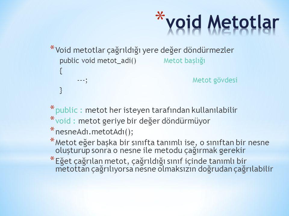 * Void metotlar çağrıldığı yere değer döndürmezler public void metot_adi()Metot başlığı { ---;Metot gövdesi } * public : metot her isteyen tarafından kullanılabilir * void : metot geriye bir değer döndürmüyor * nesneAdı.metotAdı(); * Metot eğer başka bir sınıfta tanımlı ise, o sınıftan bir nesne oluşturup sonra o nesne ile metodu çağırmak gerekir * Eğet çağrılan metot, çağrıldığı sınıf içinde tanımlı bir metottan çağrılıyorsa nesne olmaksızın doğrudan çağrılabilir