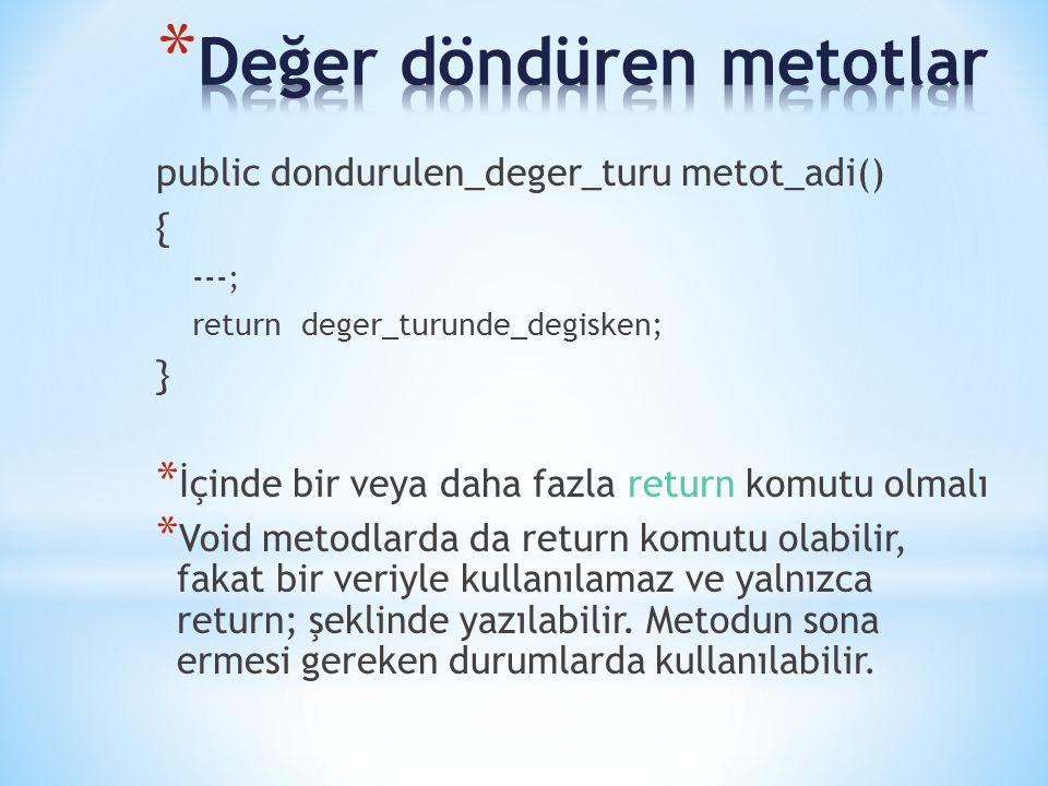 public dondurulen_deger_turu metot_adi() { ---; return deger_turunde_degisken; } * İçinde bir veya daha fazla return komutu olmalı * Void metodlarda da return komutu olabilir, fakat bir veriyle kullanılamaz ve yalnızca return; şeklinde yazılabilir.