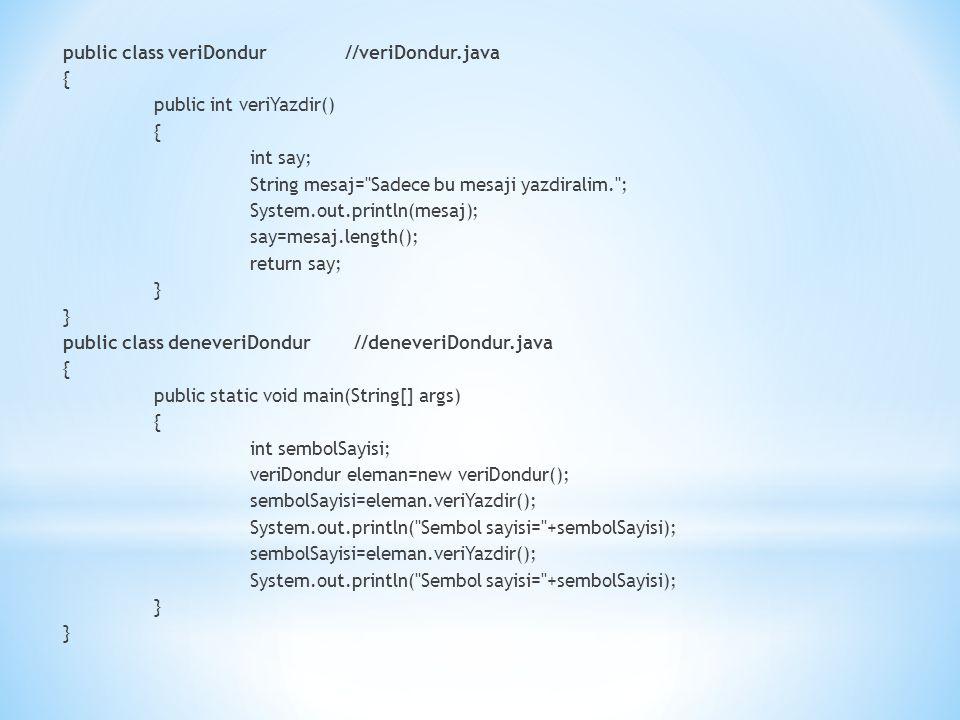 public class veriDondur //veriDondur.java { public int veriYazdir() { int say; String mesaj= Sadece bu mesaji yazdiralim. ; System.out.println(mesaj); say=mesaj.length(); return say; } public class deneveriDondur //deneveriDondur.java { public static void main(String[] args) { int sembolSayisi; veriDondur eleman=new veriDondur(); sembolSayisi=eleman.veriYazdir(); System.out.println( Sembol sayisi= +sembolSayisi); sembolSayisi=eleman.veriYazdir(); System.out.println( Sembol sayisi= +sembolSayisi); }