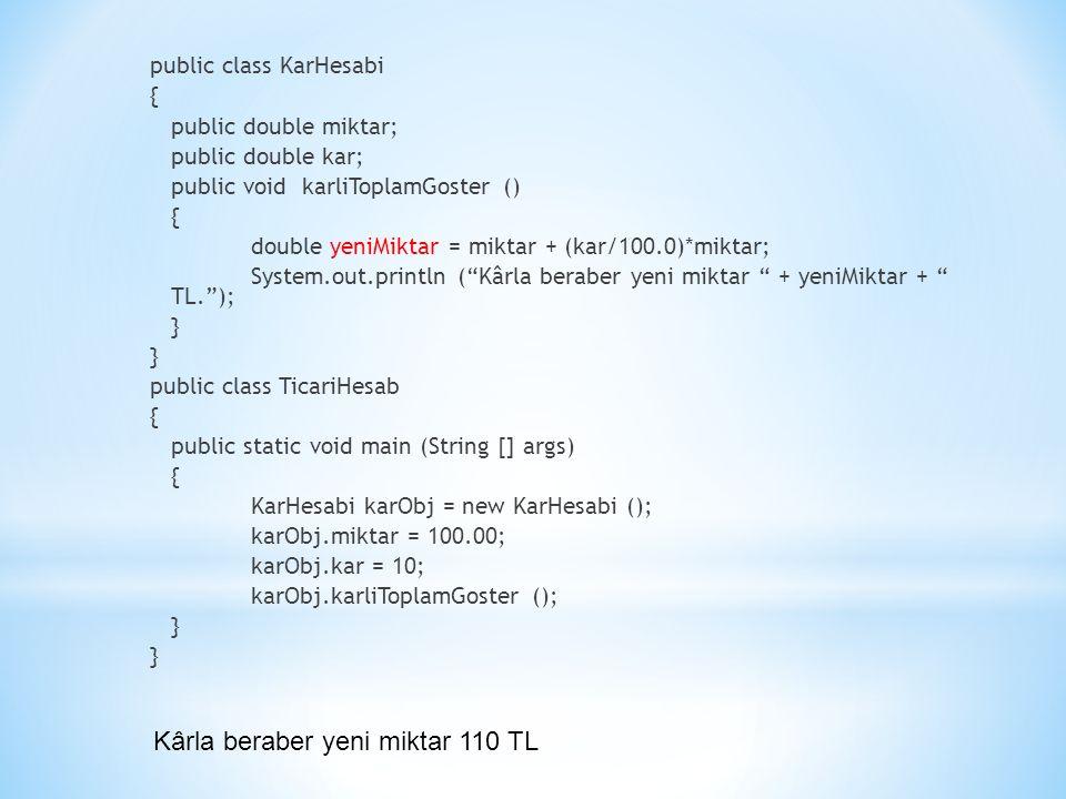 public class KarHesabi { public double miktar; public double kar; public void karliToplamGoster () { double yeniMiktar = miktar + (kar/100.0)*miktar; System.out.println ( Kârla beraber yeni miktar + yeniMiktar + TL. ); } public class TicariHesab { public static void main (String [] args) { KarHesabi karObj = new KarHesabi (); karObj.miktar = 100.00; karObj.kar = 10; karObj.karliToplamGoster (); } Kârla beraber yeni miktar 110 TL