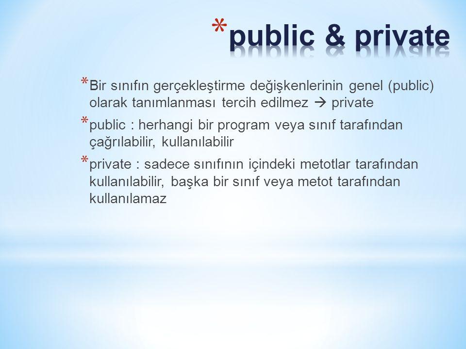 * Bir sınıfın gerçekleştirme değişkenlerinin genel (public) olarak tanımlanması tercih edilmez  private * public : herhangi bir program veya sınıf tarafından çağrılabilir, kullanılabilir * private : sadece sınıfının içindeki metotlar tarafından kullanılabilir, başka bir sınıf veya metot tarafından kullanılamaz
