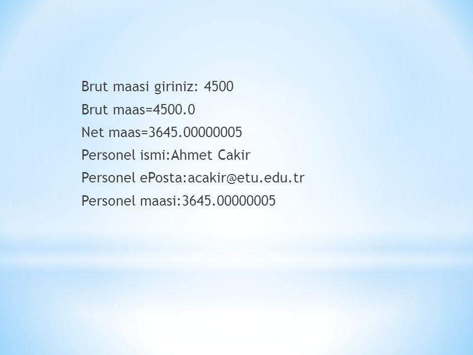 Brut maasi giriniz: 4500 Brut maas=4500.0 Net maas=3645.00000005 Personel ismi:Ahmet Cakir Personel ePosta:acakir@etu.edu.tr Personel maasi:3645.00000005