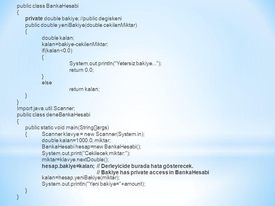 public class BankaHesabi { private double bakiye; //public degiskeni public double yeniBakiye(double cekilenMiktar) { double kalan; kalan=bakiye-cekilenMiktar; if(kalan<0.0) { System.out.println( Yetersiz bakiye... ); return 0.0; } else return kalan; } Import java.util.Scanner; public class deneBankaHesabi { public static void main(String[]args) {Scanner klavye = new Scanner(System.in); double kalan=1000.0, miktar; BankaHesabi hesap=new BankaHesabi(); System.out.print( Cekilecek miktar: ); miktar=klavye.nextDouble(); hesap.bakiye=kalan;// Derleyicide burada hata gösterecek.