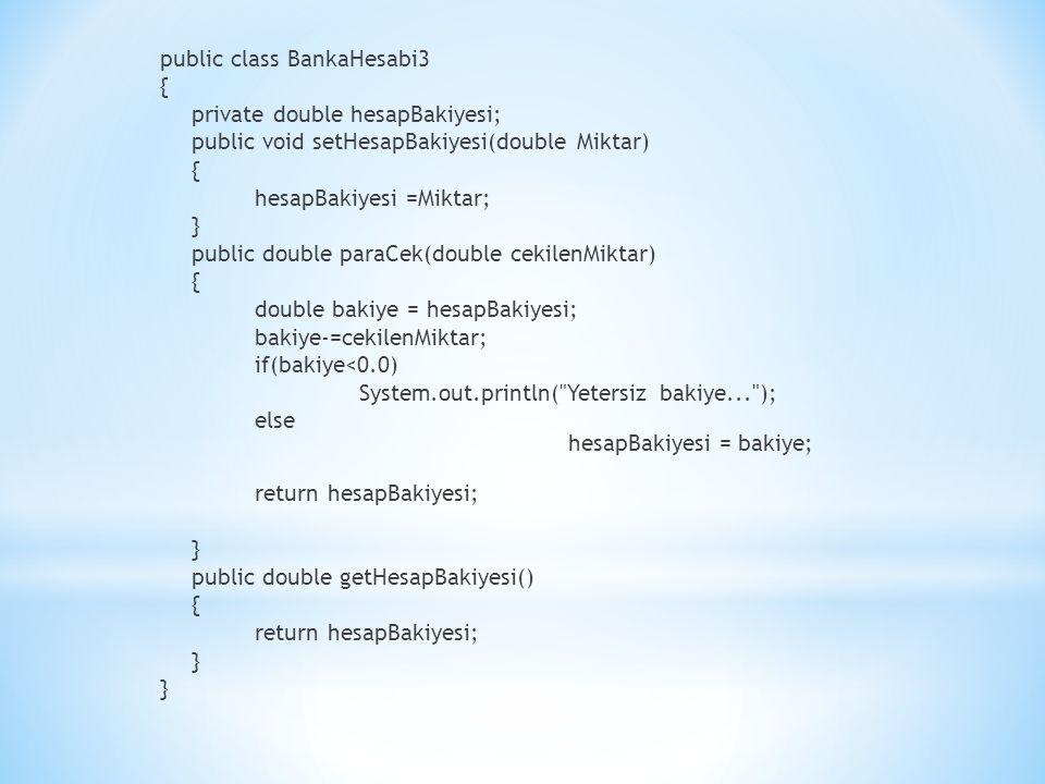 public class BankaHesabi3 { private double hesapBakiyesi; public void setHesapBakiyesi(double Miktar) { hesapBakiyesi =Miktar; } public double paraCek(double cekilenMiktar) { double bakiye = hesapBakiyesi; bakiye-=cekilenMiktar; if(bakiye<0.0) System.out.println( Yetersiz bakiye... ); else hesapBakiyesi = bakiye; return hesapBakiyesi; } public double getHesapBakiyesi() { return hesapBakiyesi; }