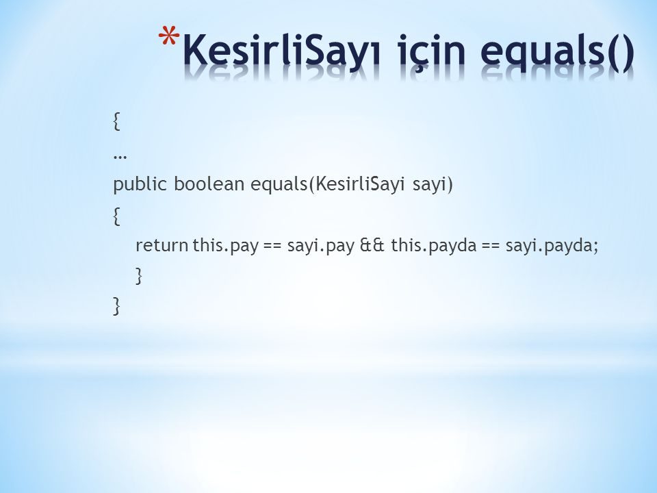 { … public boolean equals(KesirliSayi sayi) { return this.pay == sayi.pay && this.payda == sayi.payda; }
