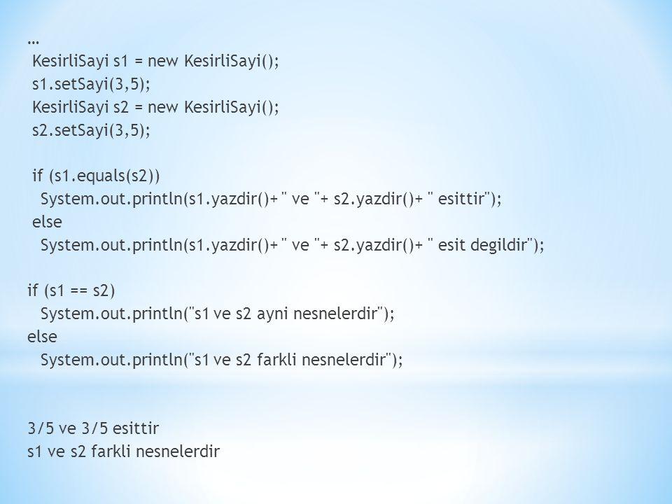 … KesirliSayi s1 = new KesirliSayi(); s1.setSayi(3,5); KesirliSayi s2 = new KesirliSayi(); s2.setSayi(3,5); if (s1.equals(s2)) System.out.println(s1.yazdir()+ ve + s2.yazdir()+ esittir ); else System.out.println(s1.yazdir()+ ve + s2.yazdir()+ esit degildir ); if (s1 == s2) System.out.println( s1 ve s2 ayni nesnelerdir ); else System.out.println( s1 ve s2 farkli nesnelerdir ); 3/5 ve 3/5 esittir s1 ve s2 farkli nesnelerdir