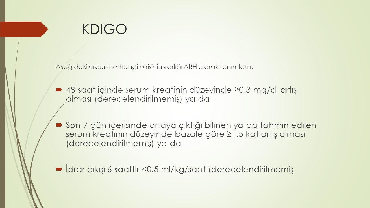 KDIGO Aşağıdakilerden herhangi birisinin varlığı ABH olarak tanımlanır:  48 saat içinde serum kreatinin düzeyinde ≥0.3 mg/dl artış olması (derecelendirilmemiş) ya da  Son 7 gün içerisinde ortaya çıktığı bilinen ya da tahmin edilen serum kreatinin düzeyinde bazale göre ≥1.5 kat artış olması (derecelendirilmemiş) ya da  İdrar çıkışı 6 saattir <0.5 ml/kg/saat (derecelendirilmemiş