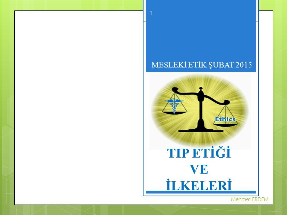 MESLEKİ ETİK- ŞUBAT 2015 TIP ETİĞİ VE İLKELERİ MESLEKİ ETİK ŞUBAT 2015 Mehmet ERDEM 1