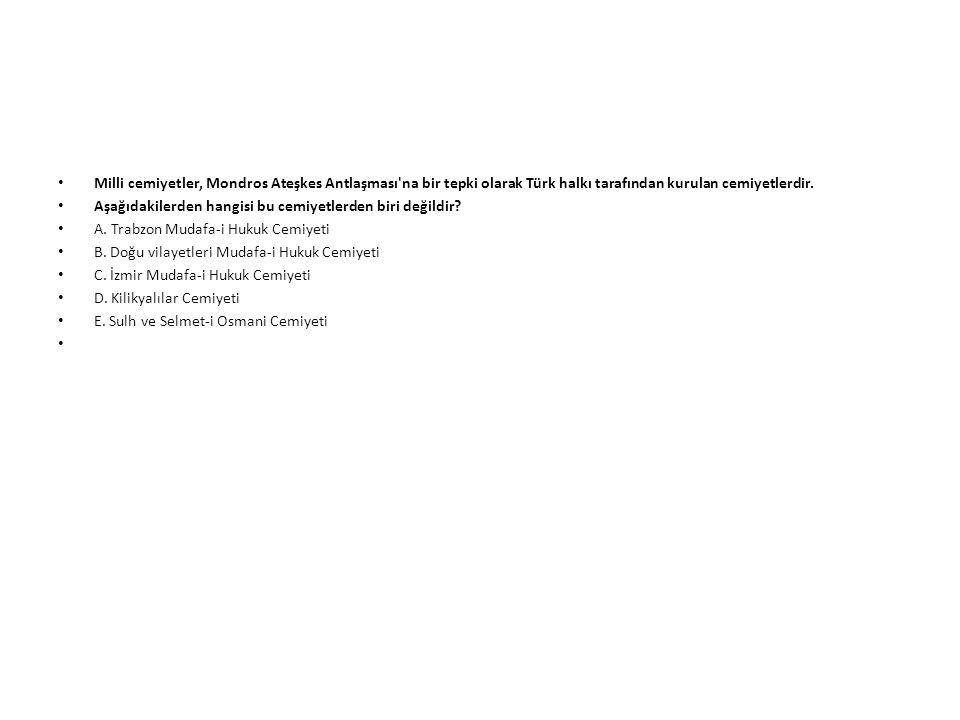 Milli cemiyetler, Mondros Ateşkes Antlaşması'na bir tepki olarak Türk halkı tarafından kurulan cemiyetlerdir. Aşağıdakilerden hangisi bu cemiyetlerden