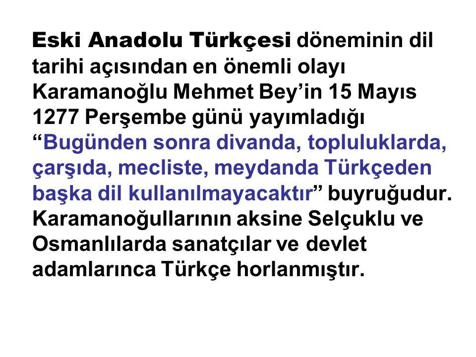 """Eski Anadolu Türkçesi döneminin dil tarihi açısından en önemli olayı Karamanoğlu Mehmet Bey'in 15 Mayıs 1277 Perşembe günü yayımladığı """"Bugünden sonra"""