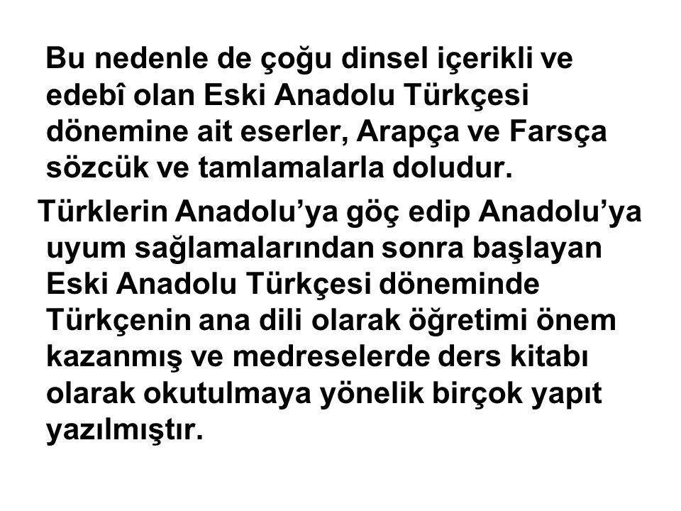 Bu nedenle de çoğu dinsel içerikli ve edebî olan Eski Anadolu Türkçesi dönemine ait eserler, Arapça ve Farsça sözcük ve tamlamalarla doludur. Türkleri