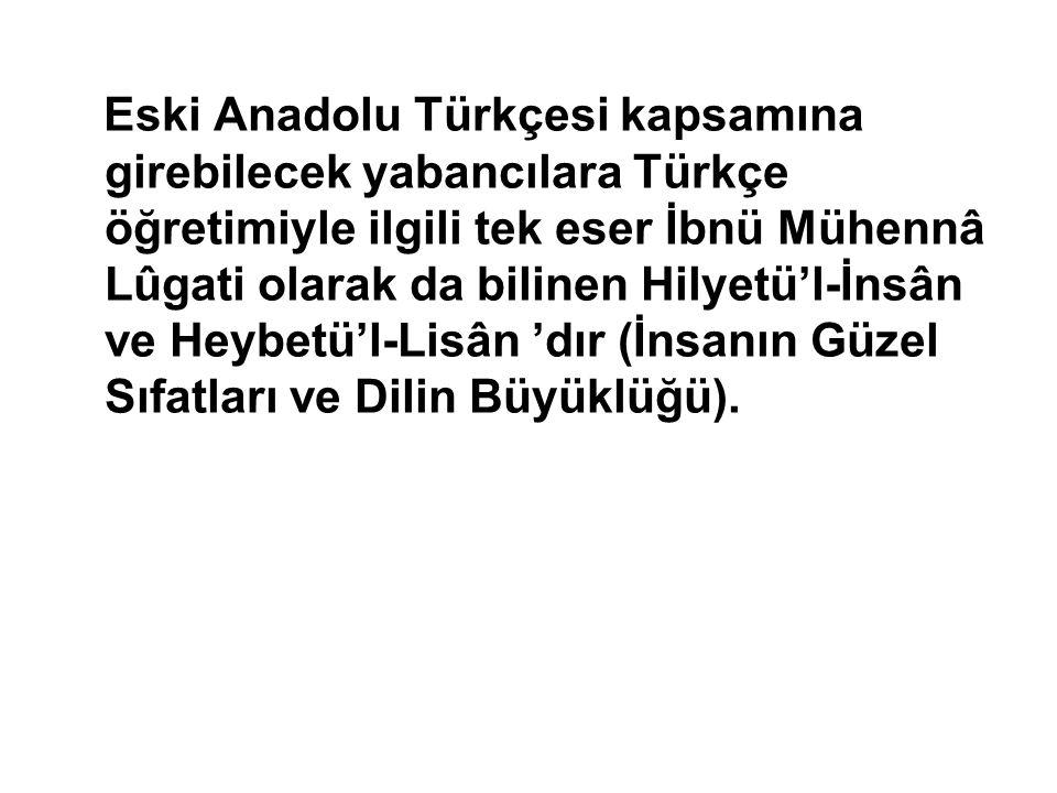 Eski Anadolu Türkçesi kapsamına girebilecek yabancılara Türkçe öğretimiyle ilgili tek eser İbnü Mühennâ Lûgati olarak da bilinen Hilyetü'l-İnsân ve He