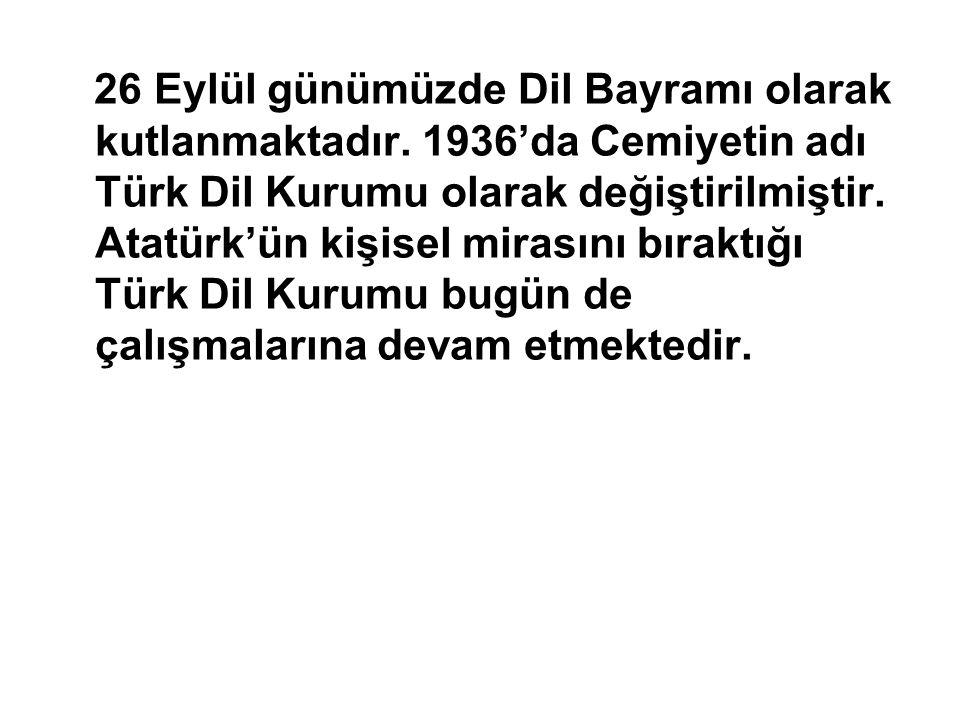 26 Eylül günümüzde Dil Bayramı olarak kutlanmaktadır. 1936'da Cemiyetin adı Türk Dil Kurumu olarak değiştirilmiştir. Atatürk'ün kişisel mirasını bırak