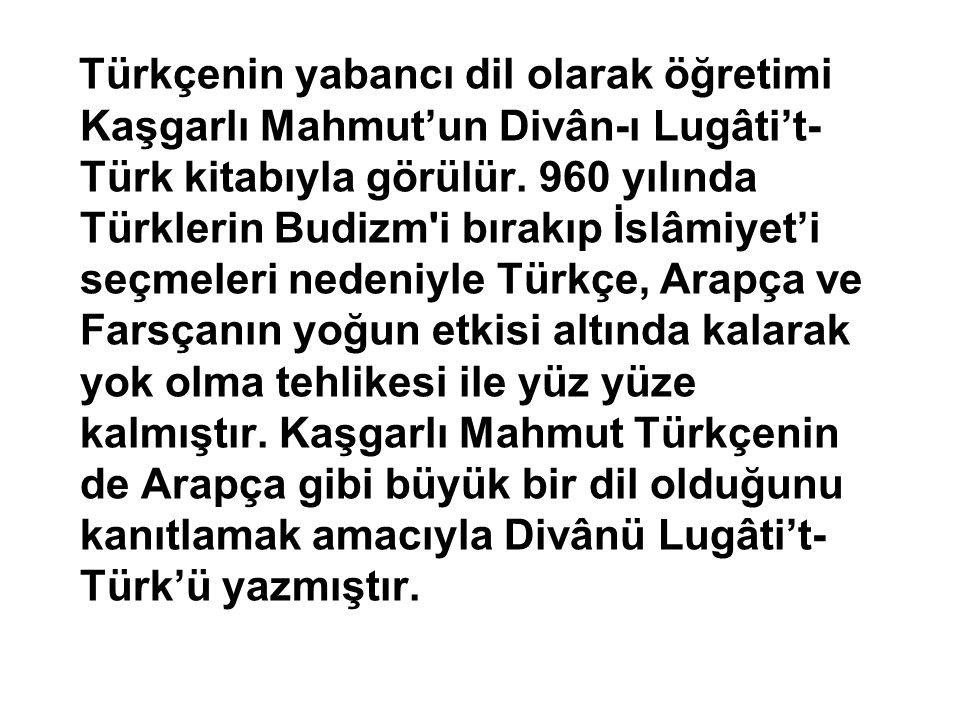 Türkçenin yabancı dil olarak öğretimi Kaşgarlı Mahmut'un Divân-ı Lugâti't- Türk kitabıyla görülür. 960 yılında Türklerin Budizm'i bırakıp İslâmiyet'i