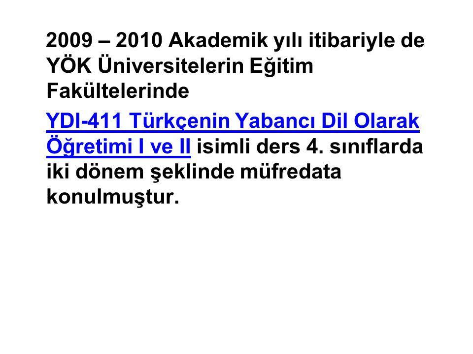 2009 – 2010 Akademik yılı itibariyle de YÖK Üniversitelerin Eğitim Fakültelerinde YDI-411 Türkçenin Yabancı Dil Olarak Öğretimi I ve II isimli ders 4.