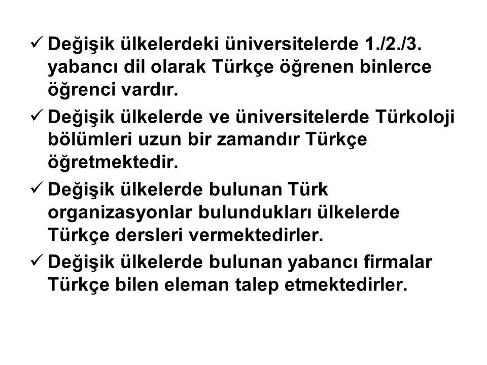 Değişik ülkelerdeki üniversitelerde 1./2./3. yabancı dil olarak Türkçe öğrenen binlerce öğrenci vardır. Değişik ülkelerde ve üniversitelerde Türkoloji