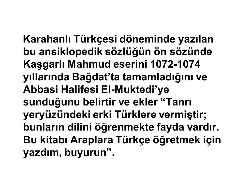 Karahanlı Türkçesi döneminde yazılan bu ansiklopedik sözlüğün ön sözünde Kaşgarlı Mahmud eserini 1072-1074 yıllarında Bağdat'ta tamamladığını ve Abbas