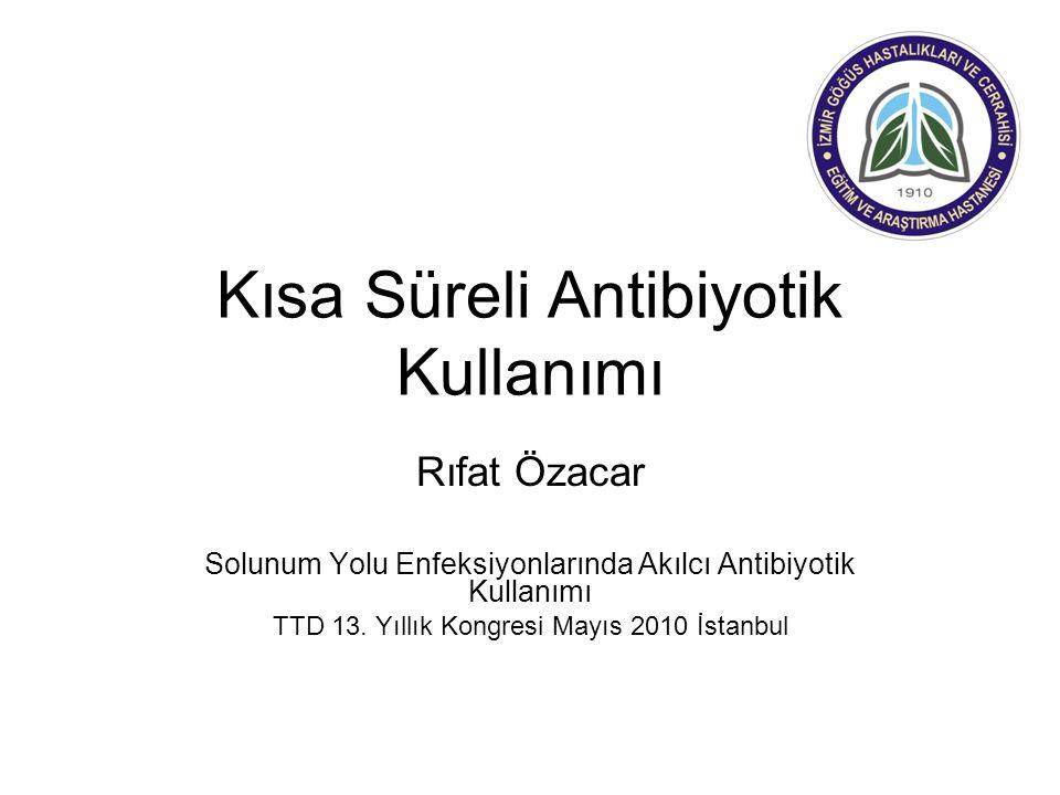 Kısa Süreli Antibiyotik Kullanımı Rıfat Özacar Solunum Yolu Enfeksiyonlarında Akılcı Antibiyotik Kullanımı TTD 13. Yıllık Kongresi Mayıs 2010 İstanbul