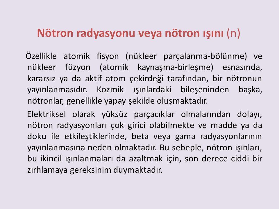 Nötron radyasyonu veya nötron ışını (n) Özellikle atomik fisyon (nükleer parçalanma-bölünme) ve nükleer füzyon (atomik kaynaşma-birleşme) esnasında, k