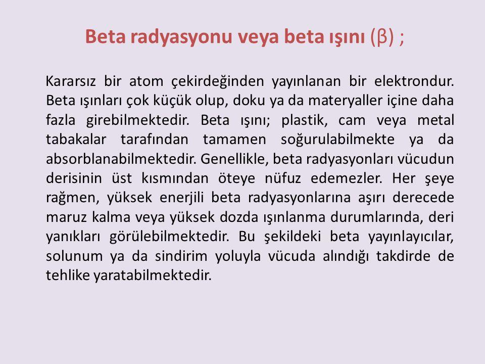 Beta radyasyonu veya beta ışını (β) ; Kararsız bir atom çekirdeğinden yayınlanan bir elektrondur. Beta ışınları çok küçük olup, doku ya da materyaller