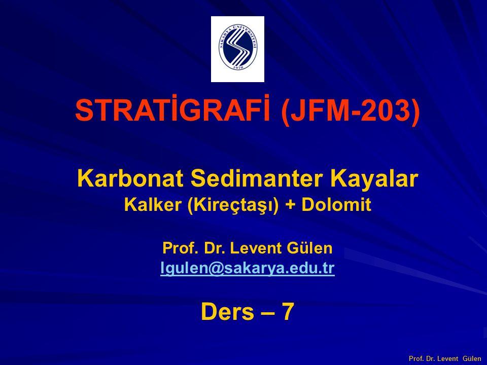 STRATİGRAFİ (JFM-203) Karbonat Sedimanter Kayalar Kalker (Kireçtaşı) + Dolomit Prof. Dr. Levent Gülen lgulen@sakarya.edu.tr Ders – 7 Prof. Dr. Levent