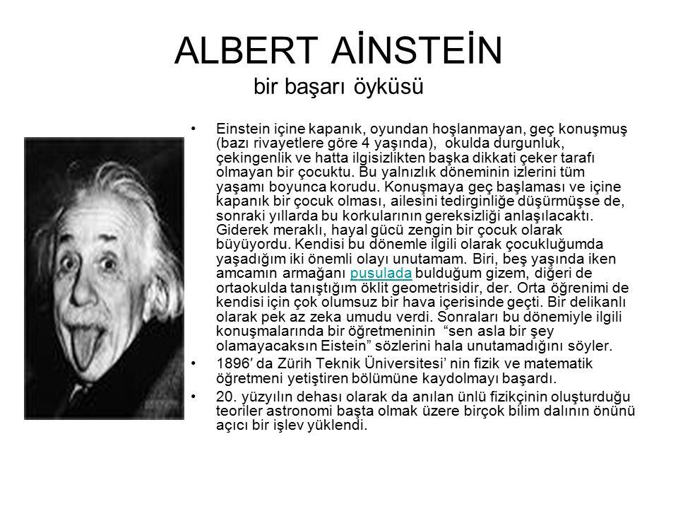 ALBERT AİNSTEİN bir başarı öyküsü Einstein içine kapanık, oyundan hoşlanmayan, geç konuşmuş (bazı rivayetlere göre 4 yaşında), okulda durgunluk, çekin