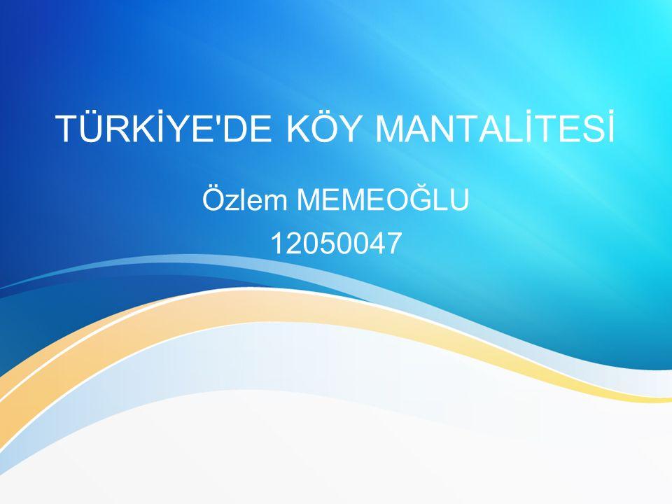 TÜRKİYE DE KÖY MANTALİTESİ Özlem MEMEOĞLU 12050047