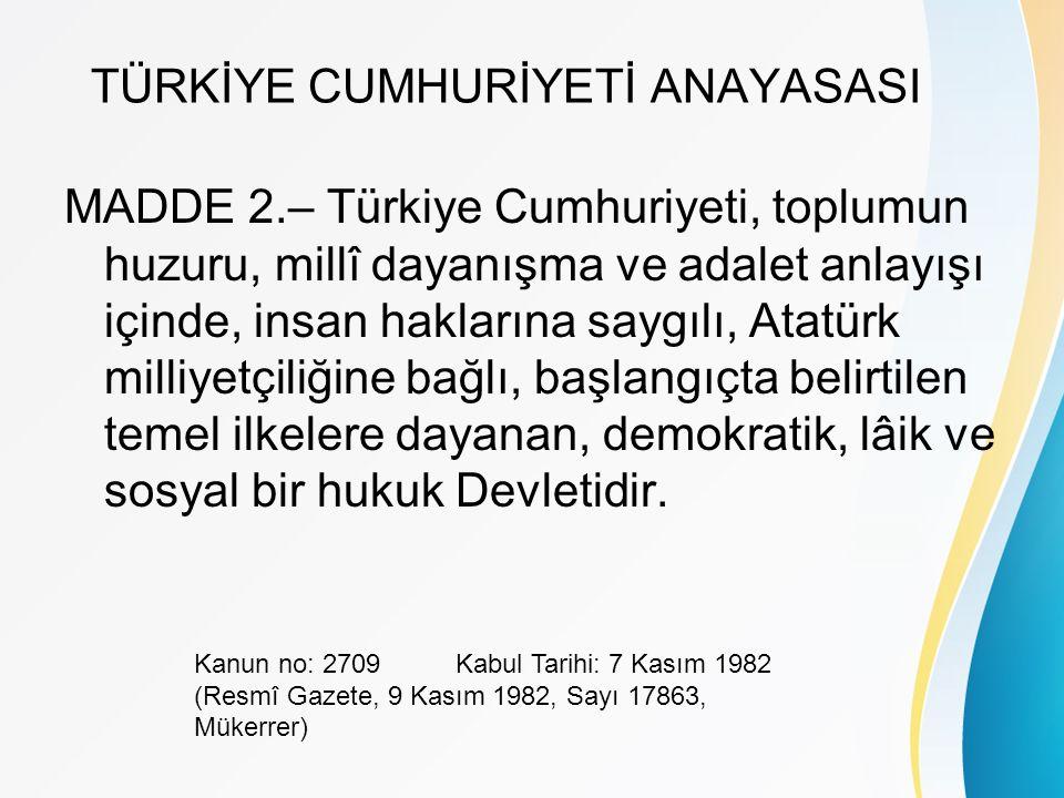 TÜRKİYE CUMHURİYETİ ANAYASASI MADDE 2.– Türkiye Cumhuriyeti, toplumun huzuru, millî dayanışma ve adalet anlayışı içinde, insan haklarına saygılı, Atatürk milliyetçiliğine bağlı, başlangıçta belirtilen temel ilkelere dayanan, demokratik, lâik ve sosyal bir hukuk Devletidir.