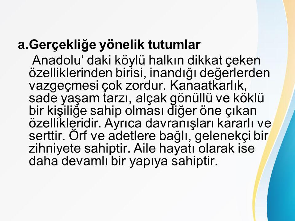 a.Gerçekliğe yönelik tutumlar Anadolu' daki köylü halkın dikkat çeken özelliklerinden birisi, inandığı değerlerden vazgeçmesi çok zordur.