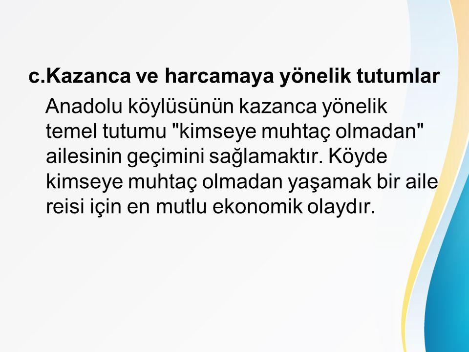 c.Kazanca ve harcamaya yönelik tutumlar Anadolu köylüsünün kazanca yönelik temel tutumu kimseye muhtaç olmadan ailesinin geçimini sağlamaktır.