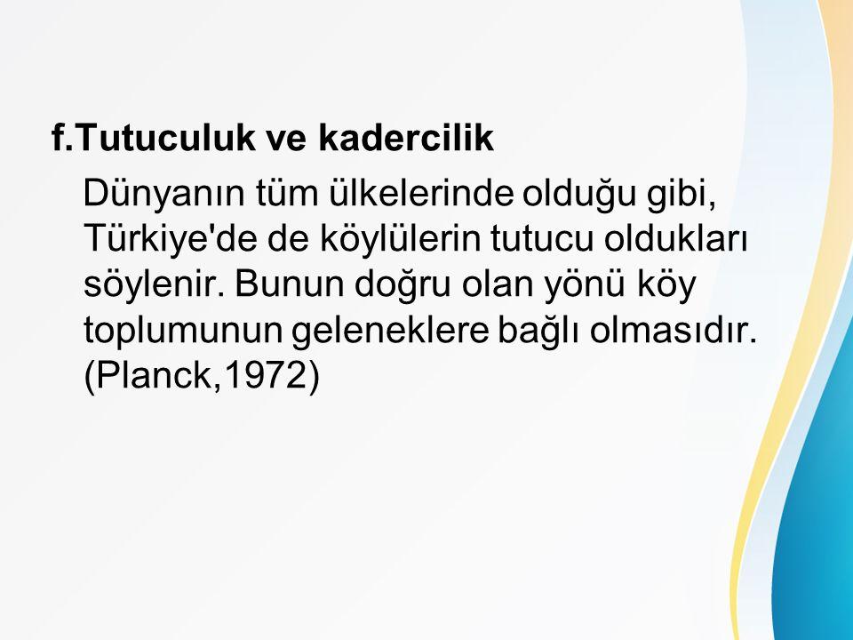 f.Tutuculuk ve kadercilik Dünyanın tüm ülkelerinde olduğu gibi, Türkiye de de köylülerin tutucu oldukları söylenir.