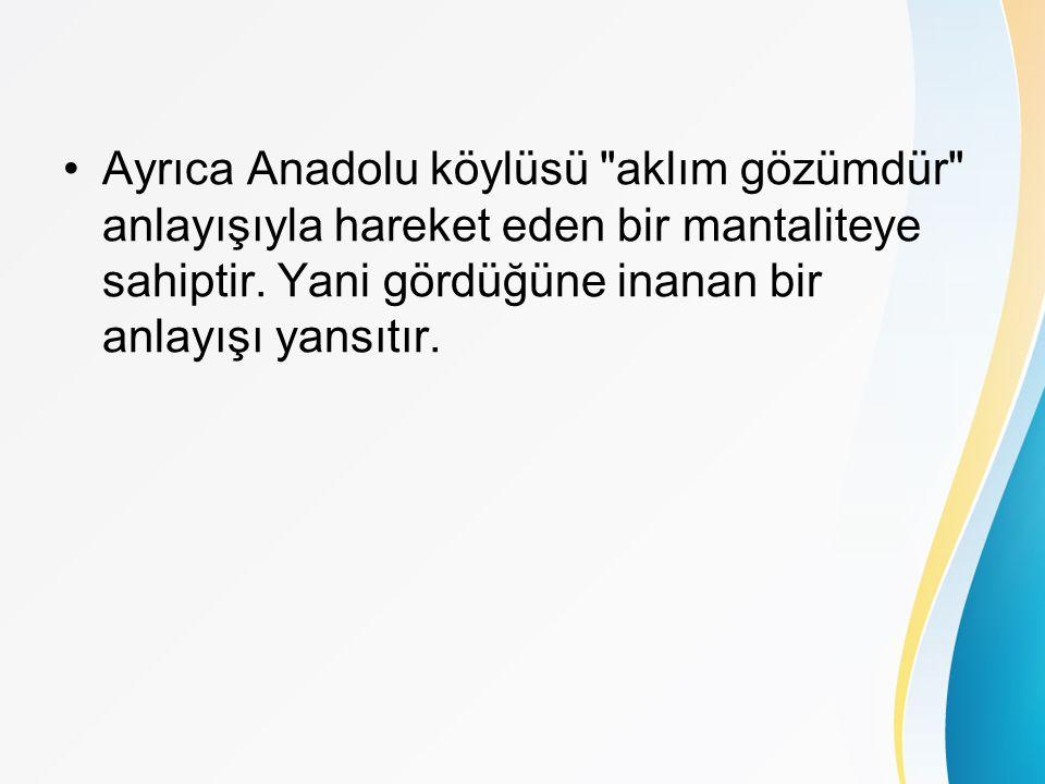 Ayrıca Anadolu köylüsü aklım gözümdür anlayışıyla hareket eden bir mantaliteye sahiptir.