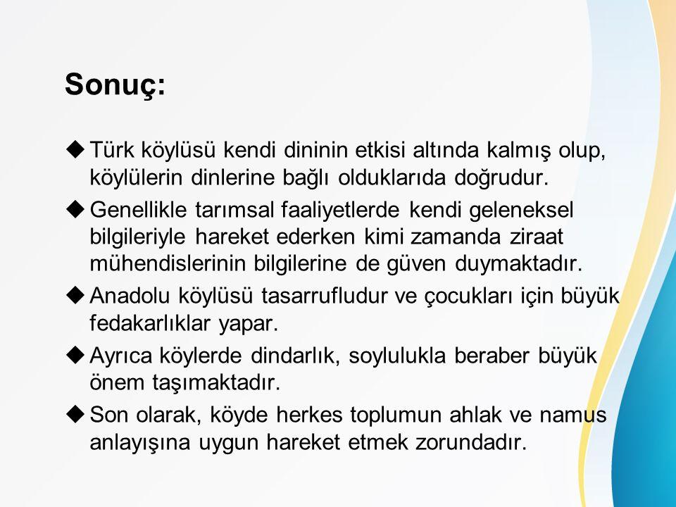 Sonuç:  Türk köylüsü kendi dininin etkisi altında kalmış olup, köylülerin dinlerine bağlı olduklarıda doğrudur.