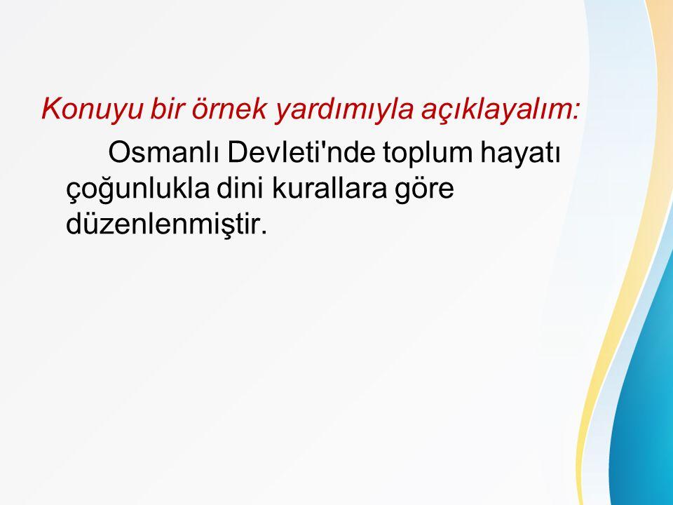 Konuyu bir örnek yardımıyla açıklayalım: Osmanlı Devleti nde toplum hayatı çoğunlukla dini kurallara göre düzenlenmiştir.