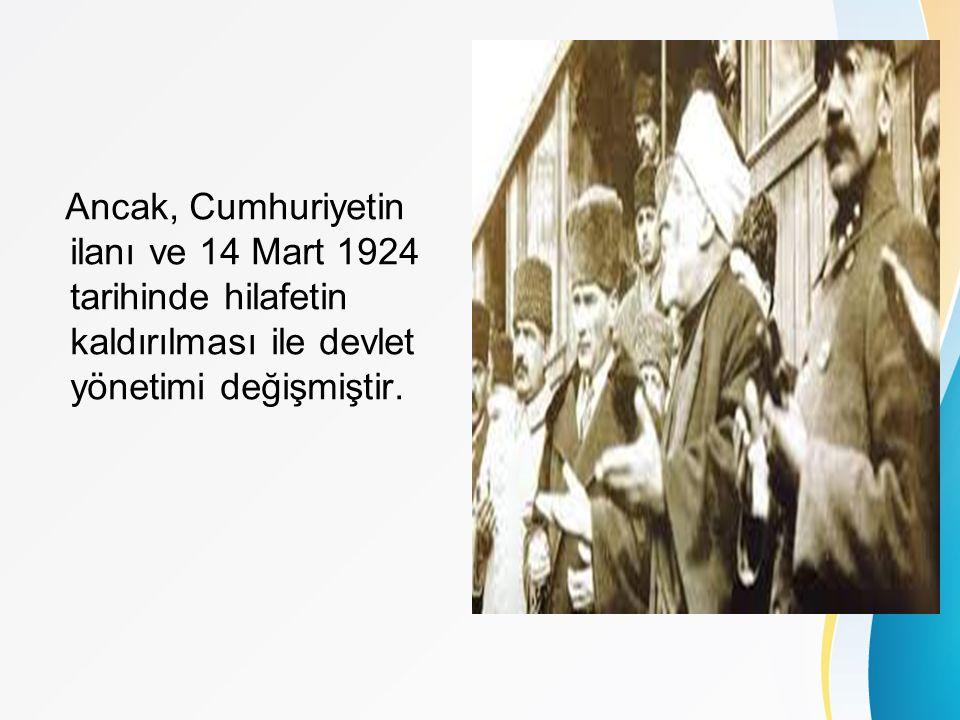 Ancak, Cumhuriyetin ilanı ve 14 Mart 1924 tarihinde hilafetin kaldırılması ile devlet yönetimi değişmiştir.