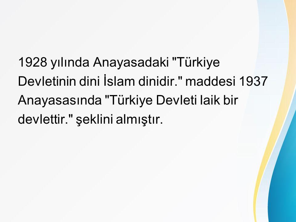 1928 yılında Anayasadaki Türkiye Devletinin dini İslam dinidir. maddesi 1937 Anayasasında Türkiye Devleti laik bir devlettir. şeklini almıştır.