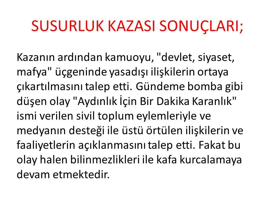 SUSURLUK KAZASI SONUÇLARI; Kazanın ardından kamuoyu, devlet, siyaset, mafya üçgeninde yasadışı ilişkilerin ortaya çıkartılmasını talep etti.