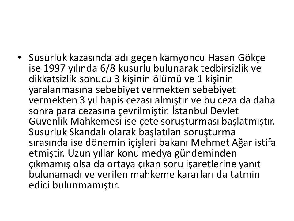 Susurluk kazasında adı geçen kamyoncu Hasan Gökçe ise 1997 yılında 6/8 kusurlu bulunarak tedbirsizlik ve dikkatsizlik sonucu 3 kişinin ölümü ve 1 kişinin yaralanmasına sebebiyet vermekten sebebiyet vermekten 3 yıl hapis cezası almıştır ve bu ceza da daha sonra para cezasına çevrilmiştir.