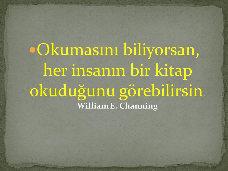 Okumasını biliyorsan, her insanın bir kitap okuduğunu görebilirsin. William E. Channing
