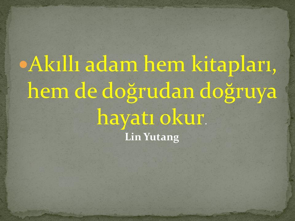Akıllı adam hem kitapları, hem de doğrudan doğruya hayatı okur. Lin Yutang